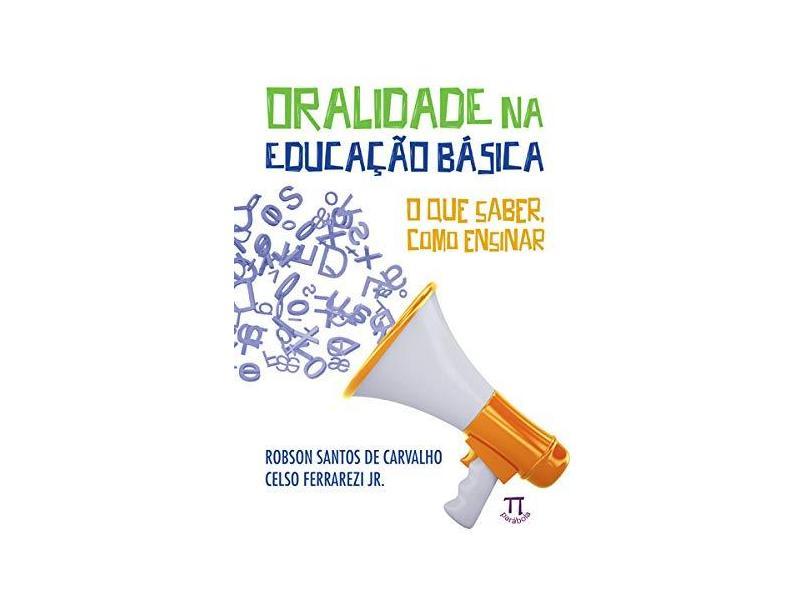 Oralidade na Educação Básica. O que Saber, Como Ensinar - Robson Santos De Carvalho - 9788579341564