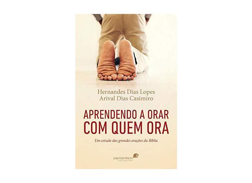 Aprendendo A Orar Com Quem Ora - Um Estudo Das Grandes Orações da Bíblia - Lopes, Hernandes Dias; Dias Casimiro, Arival - 9788524304965