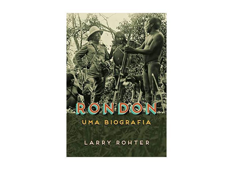 Rondon: Uma biografia - Larry Rohter - 9788547000790