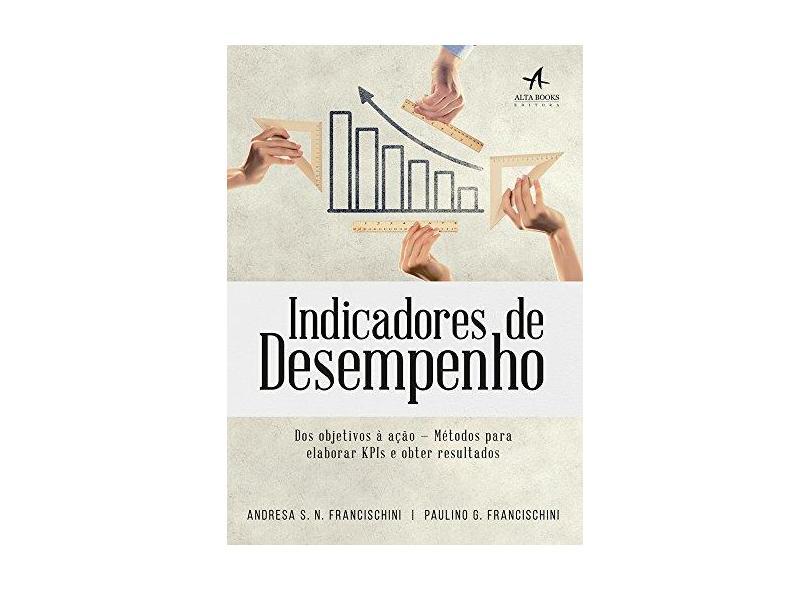 Indicadores de Desempenho. Dos Objetivos à Ação - Andresa S. N. Francischini - 9788550801728