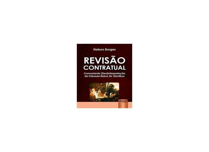 Revisão Contratual - Conveniente (Des)Interpretação da Cláusula Rebus Sic Stantibus - Borges,  Nelson - 9788536266367