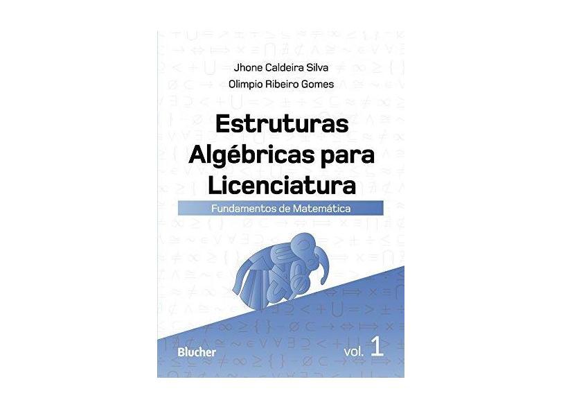 Estruturas Algébricas Para Licenciatura - Fundamentos de Matemática - Vol. 1 - Silva, Jhone Caldeira;gomes, Olimpio Ribeiro; - 9788521210702