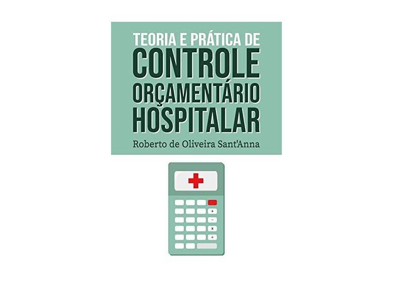 Teoria e Prática de Controle Orçamentário Hospitalar - Roberto De Oliveira Sant'anna - 9788554049805