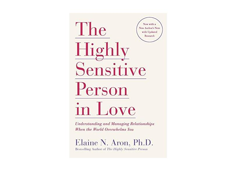The Highly Sensitive Person in Love: Understanding and Managing Relationships When the World Overwhelms You - Elaine N. Aron - 9780767903363