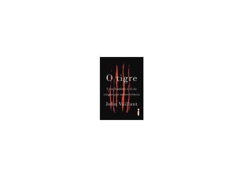 O Tigre - Uma História Real de Vingança e Sobrevivência - Vaillant, John - 9788580579987