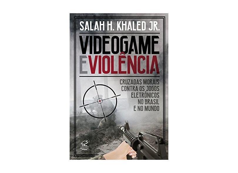 Videogame e Violência. Cruzadas Morais Contra os Jogos Eletrônicos no Brasil e no Mundo - Khaled Jr. - 9788520009895