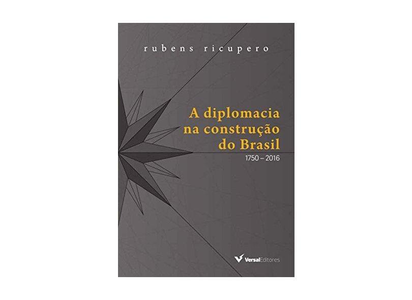 A Diplomacia na Construção do Brasil. 1750-2016 - Rubens Ricupero - 9788589309813