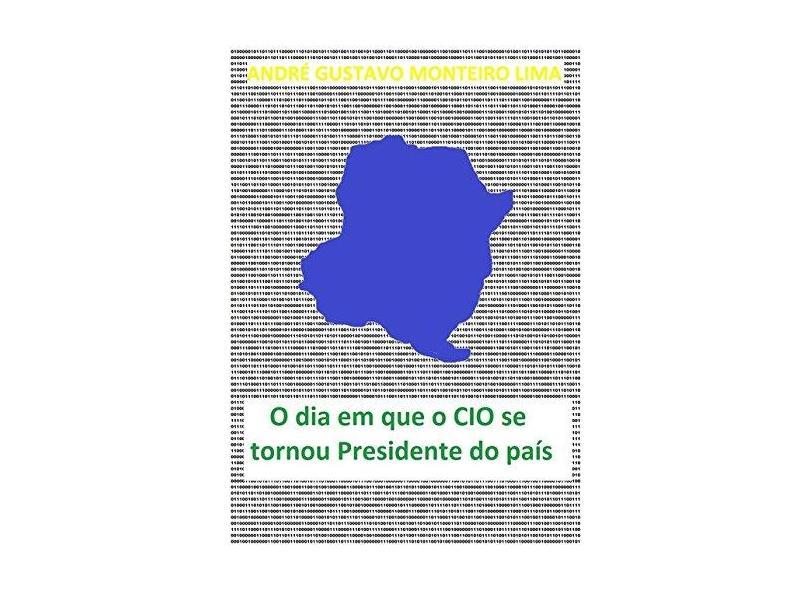 """O Dia Em Que O Cio Se Tornou Presidente Do País - """"lima, Andre Gustavo Monteiro"""" - 9788591484942"""