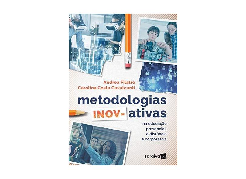 Metodologias Inov-Ativas na Educação Presencial, a Distância e Corporativa - Carolina Costa Cavalcanti Andrea Filatro - 9788553131358