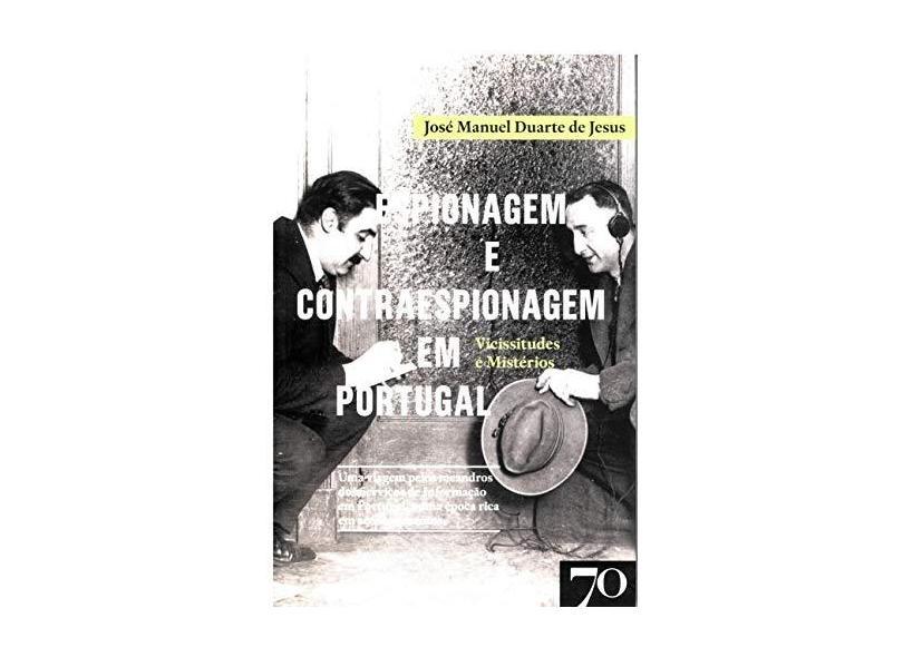 Espionagem e Contraespionagem em Portugal: Vicissitudes e Mistérios - José Manuel Duarte De Jesus - 9789724418605