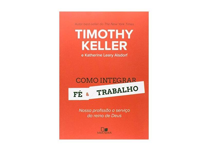 Como Integrar Fé e Trabalho - Nossa Profissão A Serviço do Reino de Deus - Keller, Timothy; Leary Alsdorf, Katherine - 9788527505741