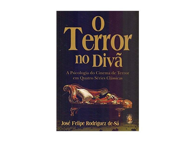 Terror no Divã, O: A Psicologia do Cinema de Terror em Quatro Séries Clássicas - José Felipe Rodrigues De Sá - 9788537010617