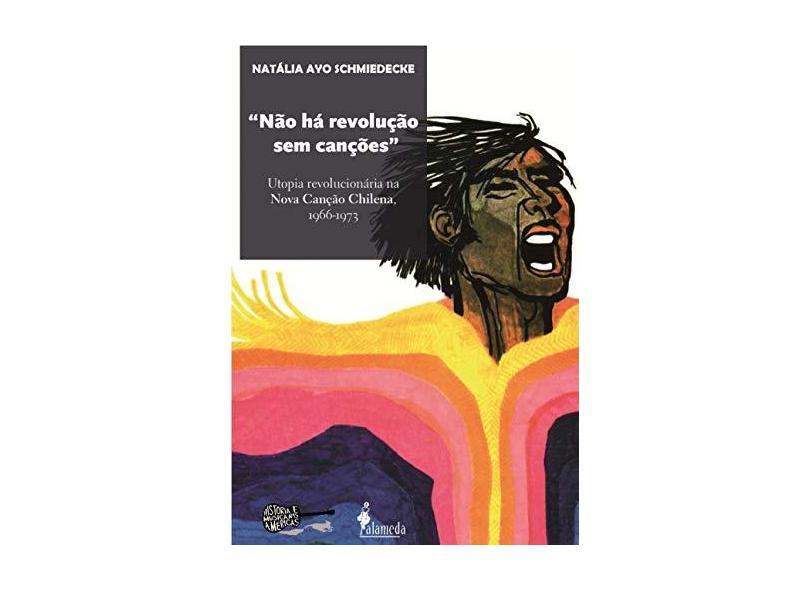 Não Há Revolução sem Canções. Utopia Revolucionária na Nova Canção Chilena. 1966-1973 - Natalia Ayo Schmiedecke - 9788579393150