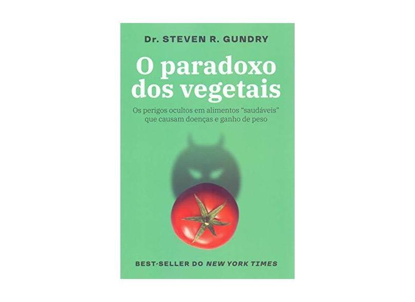 """O paradoxo dos vegetais: Os perigos ocultos em alimentos """"saudáveis"""" que causam doenças e ganho de peso - Steven R. Gundry - 9788584391349"""