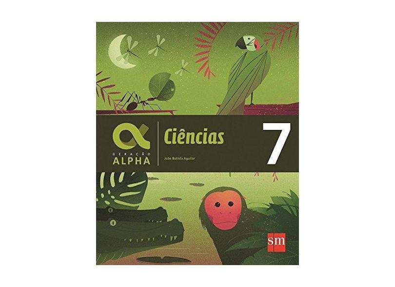 Ciências Naturais. 7º Ano - Coleção Geração Alpha - Joao Batista Aguilar - 9788541817691