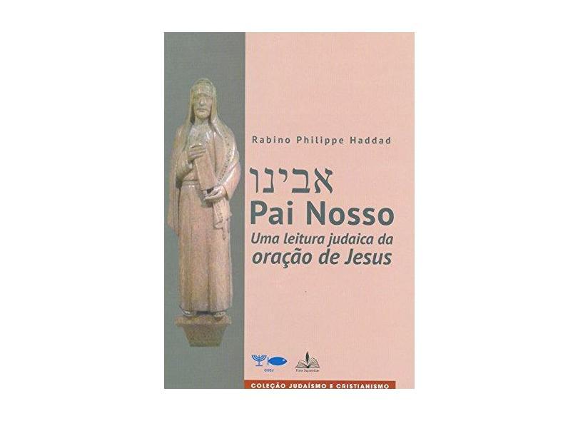Pai Nosso - Uma Leitura Judaica da Oração De Jesus - Haddad,rabino Philippe - 9788563042521