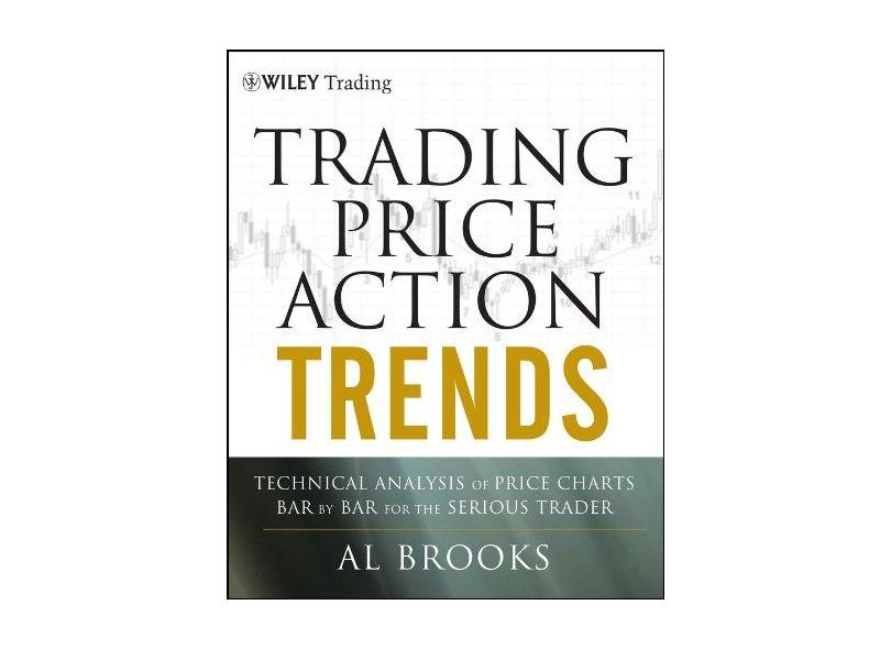 Trading Price Action Trends: Technical Analysis of Price Charts Bar by Bar for the Serious Trader - Al Brooks - 9781118066515