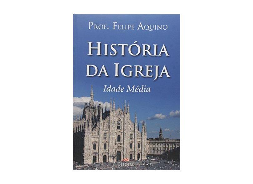 Historia Da Igreja - Idade Media - Felipe Aquino - 9788584970292