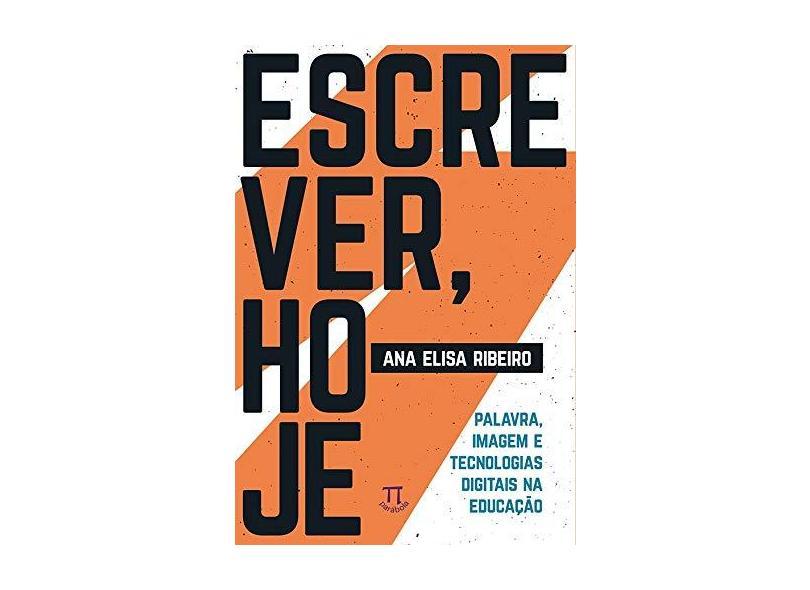 Escrever, Hoje. Palavra, Imagem e Tecnologias Digitais na Educação - Ana Elisa Ribeiro - 9788579341465