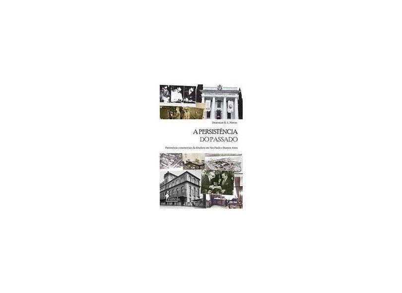 A Persistência do Passado: Patrimônio e Memoriais da Ditadura em São Paulo e Buenos Aires - Deborah R. L. Neves - 9788579394065