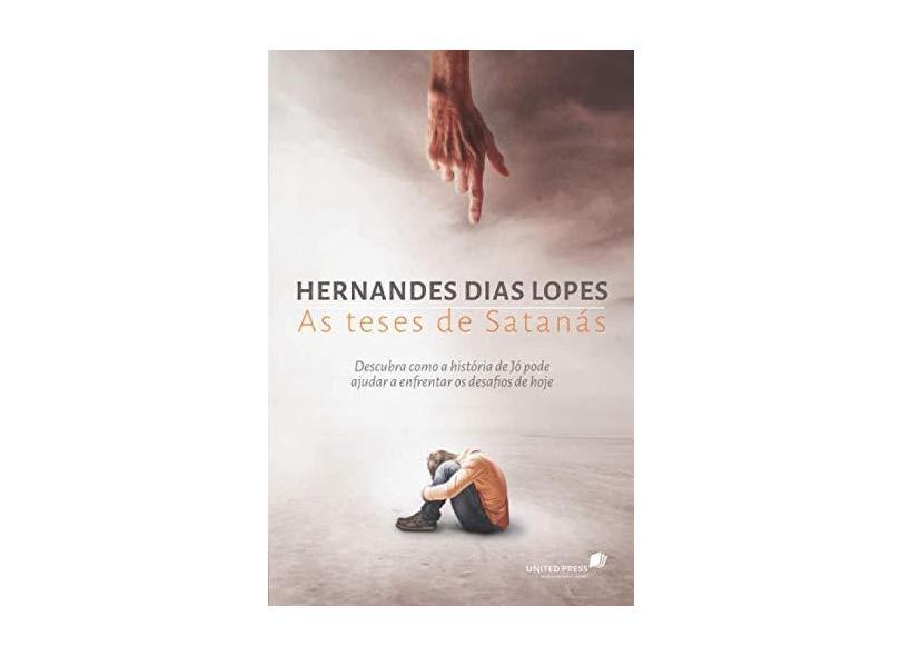 As Teses de Satanás - Descubra Como A História de Jô Pode Ajudar A Enfrentar Os Desafios de Hoje - Lopes, Hernandes Dias - 9788524304811
