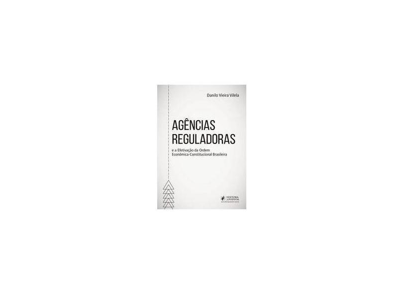 Agências Reguladoras e a Efetivação da Ordem Econômica-Constitucional Brasileira - Danilo Vieira Vilela - 9788544222492