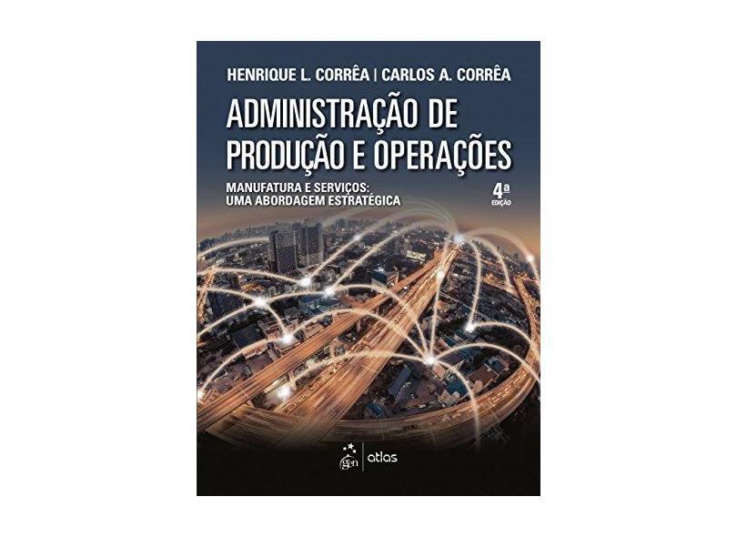 Administração de Produção e Operações. Manufatura e Serviços. Uma Abordagem Estratégica - Henrique Luiz Corrêa - 9788597012385