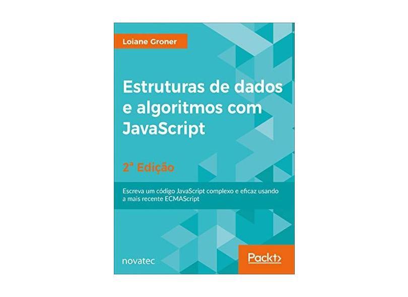Estruturas De Dados E Algoritmos Com Javascript - 2ª Edição: Escreva um Código JavaScript Complexo e Eficaz Usando a Mais Recente ECMAScript - Loiane Groner - 9788575226933