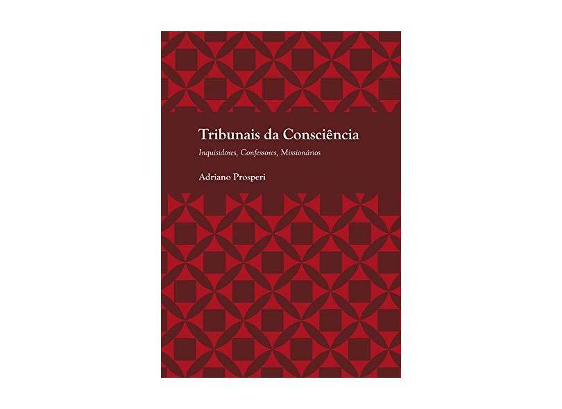 Tribunais Da Consciencia - Inquisidores, Confessores, Missionarios - Adriano Prosperi - 9788531413704