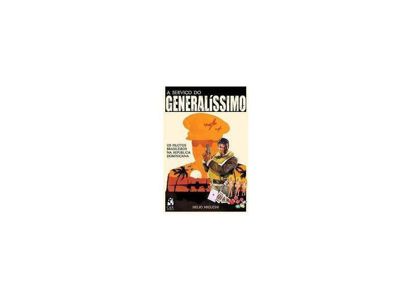 A Serviço do Generalíssimo - Os Pilotos Brasileiros na República Dominicana - Higuchi, Helio - 9788599719213