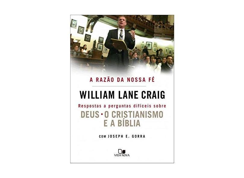 A Razão da Nossa Fé. Respostas a Perguntas Difíceis Sobre Deus, Cristianismo e a Bíblia - William Lane Craig - 9788527507905