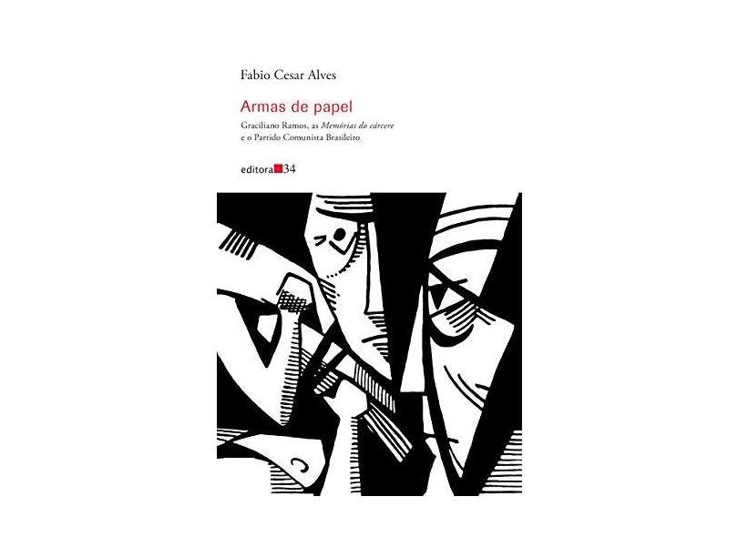 Armas de Papel: Graciliano Ramos, as Memórias do Cárcere e o Partido Comunista Brasileiro - Fabio Cesar Alves - 9788573266382