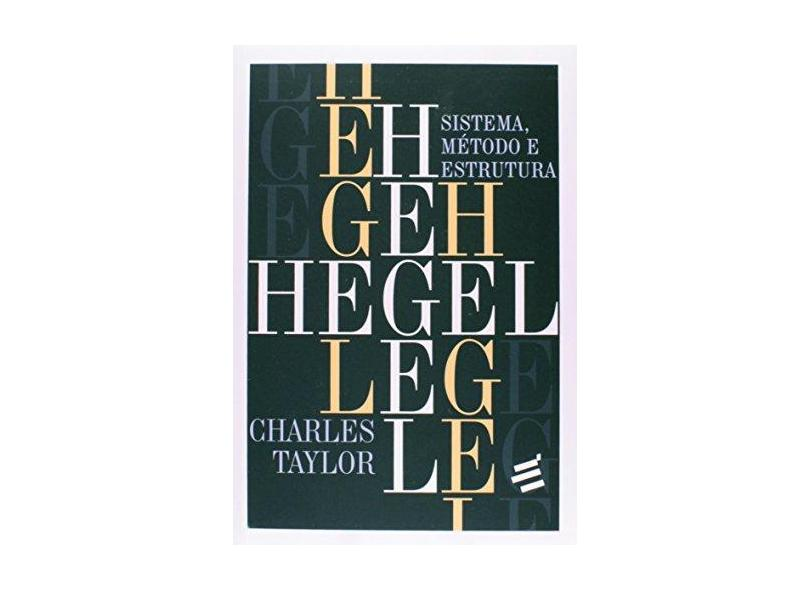 Hegel - Sistema, Método e Estrutura - Taylor, Charles - 9788580331585