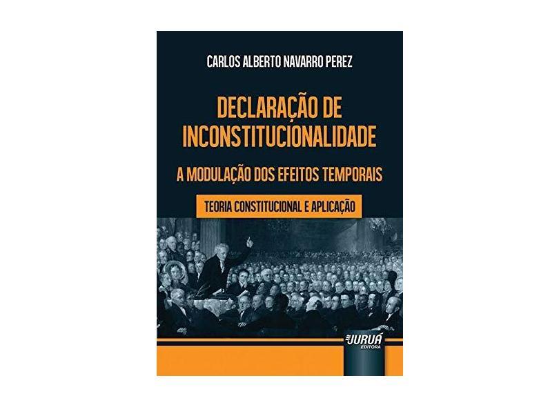 Declaração de Inconstitucionalidade a Modulação dos Efeitos Temporais: Teoria Constitucional e Aplicação - Carlos Alberto Navarro Perez - 9788536247199