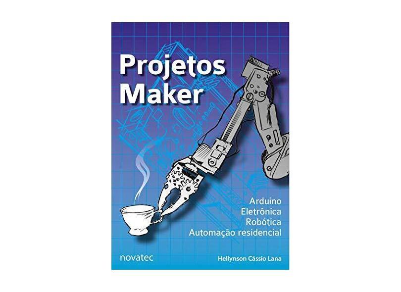 Projetos Maker: Arduino, Eletrônica, Robótica, Automação Residencial - Hellynson Cássio Lana - 9788575227046