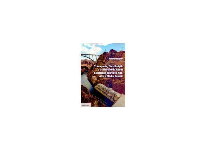 Transporte, Distribuição e Utilização de Redes Eléctricas de Muito Alta, Alta e Média Tensão - Manuel Bolotinha - 9789897232466