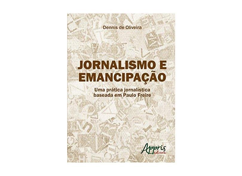 Jornalismo e Emancipação. Uma Prática Jornalística Baseada em Paulo Freire - Dennis De Oliveira - 9788547305154
