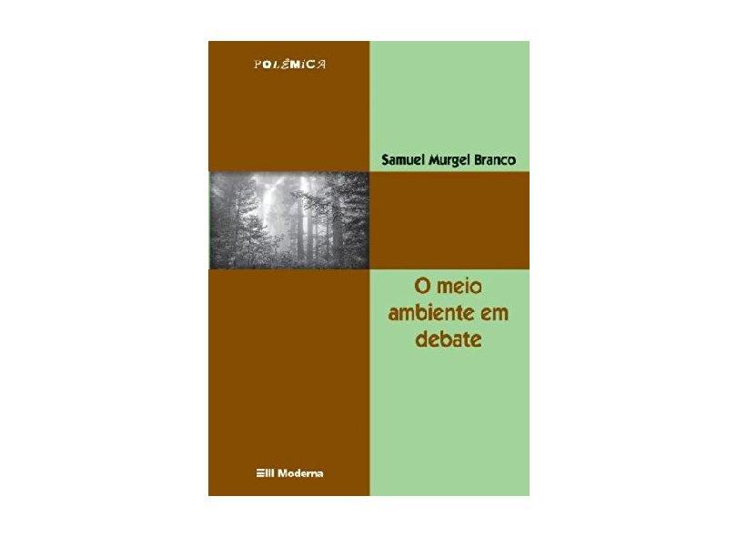 O Meio Ambiente em Debate - Col. Polêmica - 3ª Edição - Branco, Samuel Murgel - 9788516039523