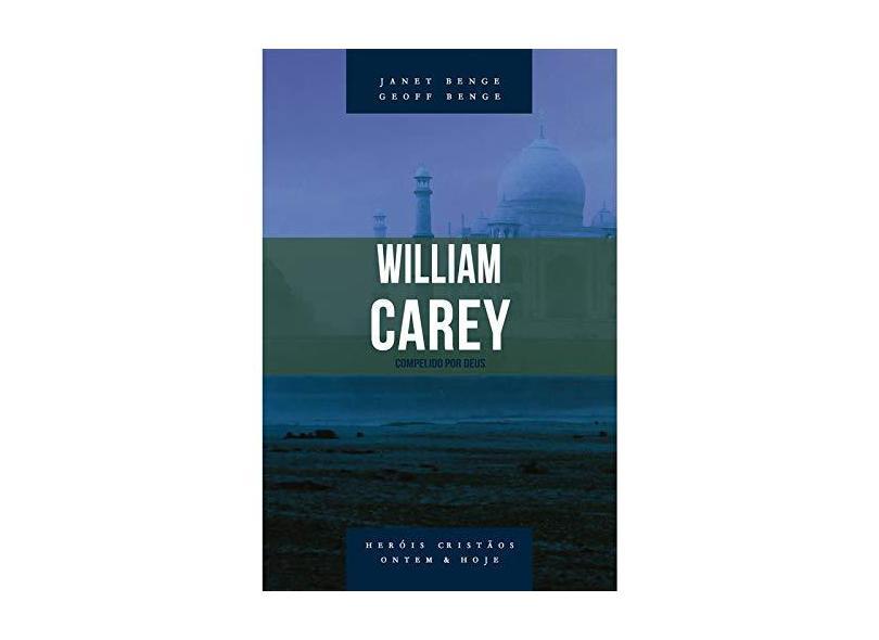 William Carey. Compelido por Deus - Série Heróis Cristãos Ontem e Hoje - Geoff Benge Janet Benge - 9788580380705