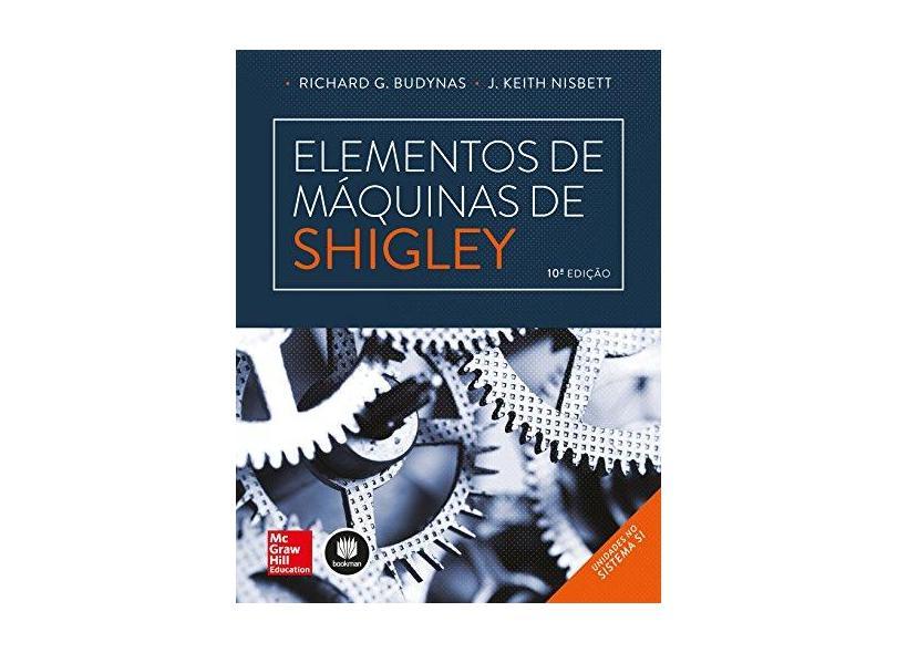 Elementos de Máquinas de Shigley - 10ª Ed. - 2016 - Budynas, Richard G.; Keith Nisbett, J. - 9788580555547