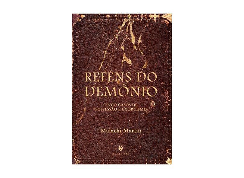 Reféns do Demônio: Cinco Casos de Possessão e Exorcismo - Malachi Martin - 9788584910519