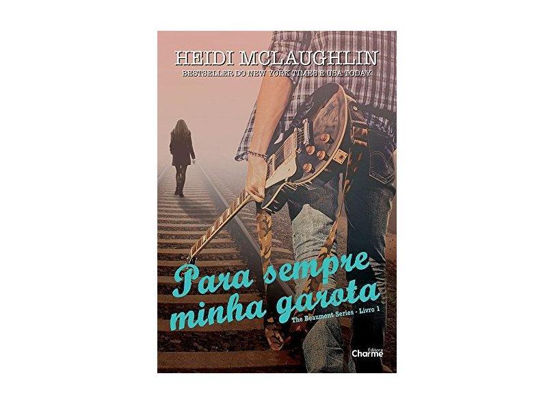 Para Sempre Minha Garota - Coleção The Beaumont Series - Livro 1 - Heidi Mclauglin - 9788568056462