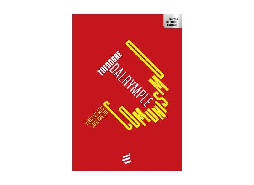 Viagens aos Confins do Comunismo - Theodore Dalrymple - 9788580333053