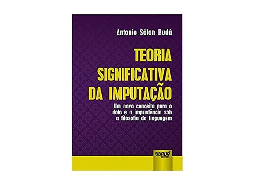 Teoria Significativa da Imputação. Um Novo Conceito Para o Dolo e a Imprudência Sob a Filosofia da Linguagem - Antonio Sólon Rudá - 9788536271781
