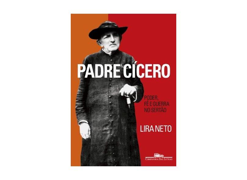 Padre Cícero - Poder, Fé e Guerra no Sertão - Neto, Lira - 9788535915587
