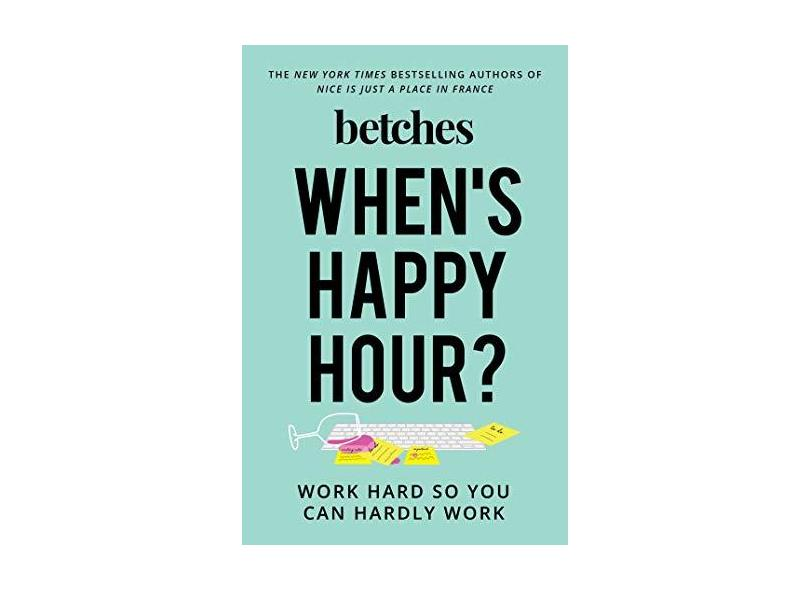 When's Happy Hour? - Work Hard So You Can Hardly Work - Betches - 9781501198984