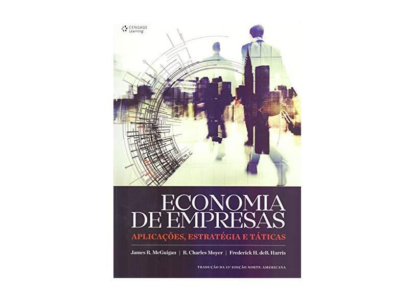 Economia de Empresas: Aplicações, Estratégia e Táticas - Tradução da 13º Edição Edição Norte-americana - James R. Mcguigan - 9788522125357