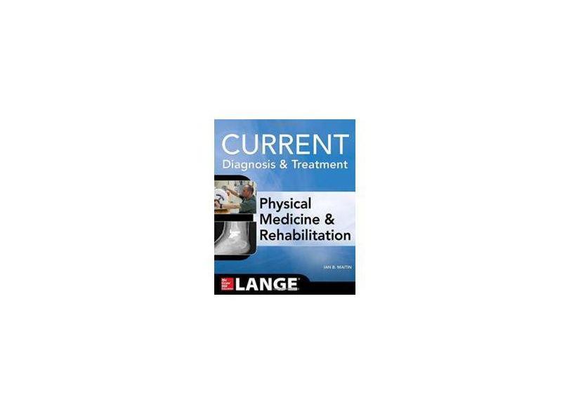 CURRENT DIAGNOSIS AND TREATMENT PHYSICAL MEDICINE AND REHABILITATION - Maitin - 9780071793292