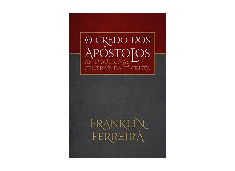 Credo dos Apóstolos, O: As Doutrinas Centrais da Fé Cristã - Franklin Ferreira - 9788581323121
