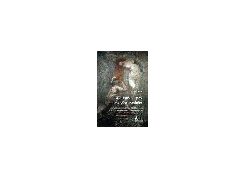 Paixões Torpes, Ambições Sórdidas: Crime, Cultura e Sensibilidade Moderna (Curitiba, Fins do Século XIX e Início do XX) - Clóvis Gruner - 9788579395338